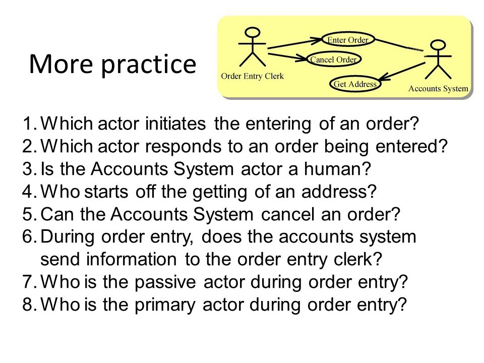 More practice 1.Which actor initiates the entering of an order? 2.Which actor responds to an order being entered? 3.Is the Accounts System actor a hum