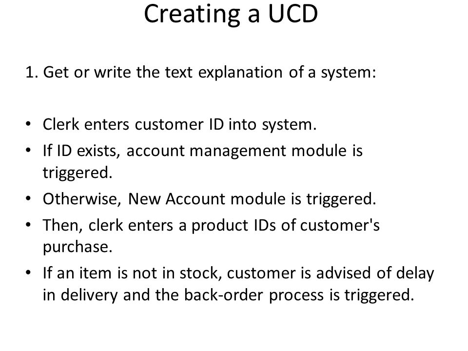 Creating a UCD 1. Get or write the text explanation of a system: Clerk enters customer ID into system. If ID exists, account management module is trig