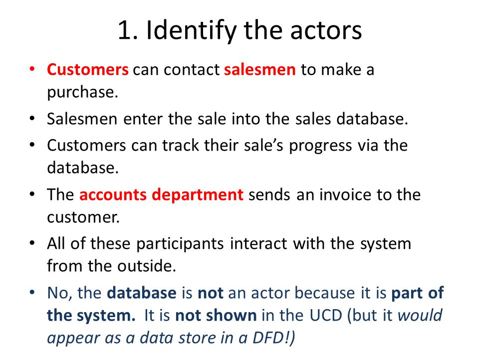 1. Identify the actors Customers can contact salesmen to make a purchase. Salesmen enter the sale into the sales database. Customers can track their s