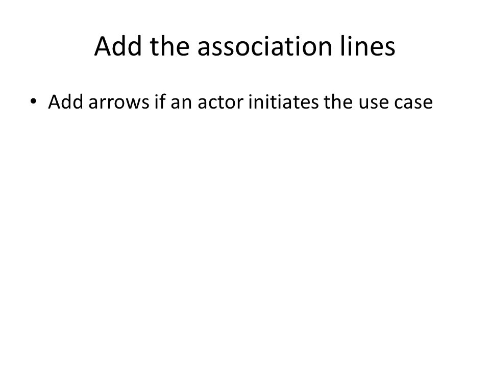 Add the association lines Add arrows if an actor initiates the use case