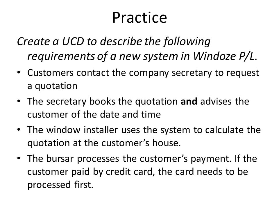 Practice Create a UCD to describe the following requirements of a new system in Windoze P/L. Customers contact the company secretary to request a quot