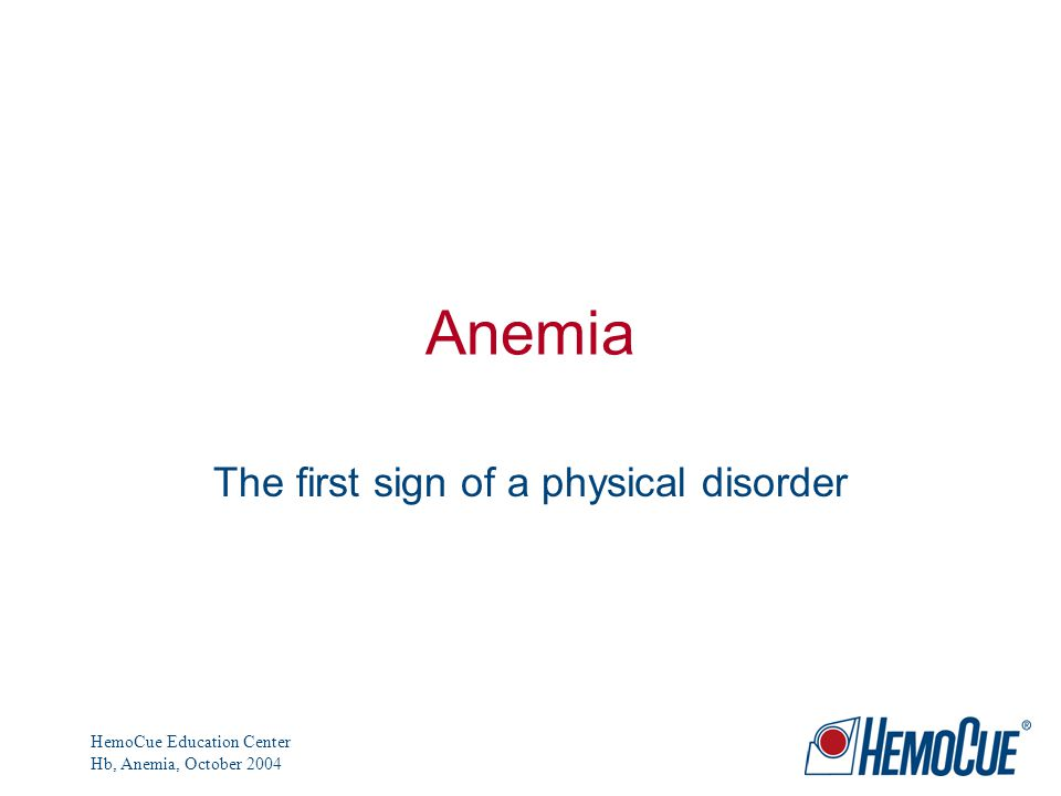 HemoCue Education Center Hb, Anemia, October 2004 Anemia The first sign of a physical disorder