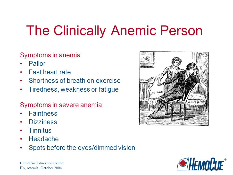HemoCue Education Center Hb, Anemia, October 2004 The Clinically Anemic Person Symptoms in anemia Pallor Fast heart rate Shortness of breath on exercise Tiredness, weakness or fatigue Symptoms in severe anemia Faintness Dizziness Tinnitus Headache Spots before the eyes/dimmed vision