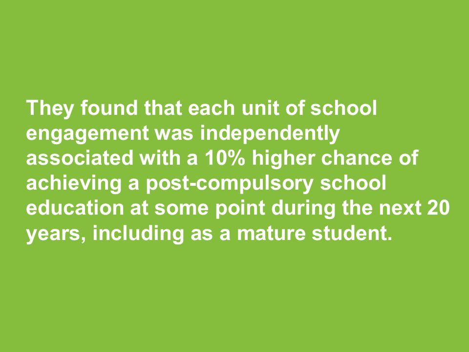 They found that each unit of school engagement was independently associated with a 10% higher chance of achieving a post-compulsory school education at some point during the next 20 years, including as a mature student.