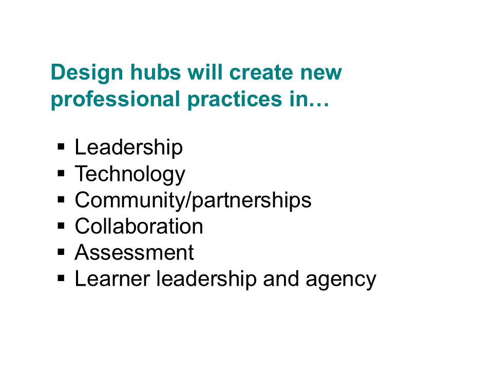 Design hubs will create new professional practices in…  Leadership  Technology  Community/partnerships  Collaboration  Assessment  Learner leadership and agency