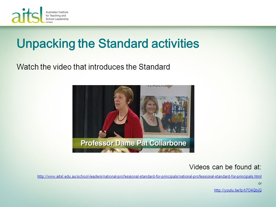 Watch the video that introduces the Standard Videos can be found at: http://www.aitsl.edu.au/school-leaders/national-professional-standard-for-princip