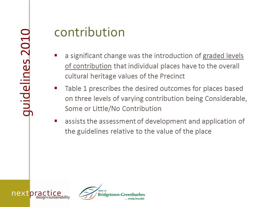 guidelines 2010 contribution  a significant change was the introduction of graded levels of contribution that individual places have to the overall cultural heritage values of the Precinct  Table 1 prescribes the desired outcomes for places based on three levels of varying contribution being Considerable, Some or Little/No Contribution  assists the assessment of development and application of the guidelines relative to the value of the place