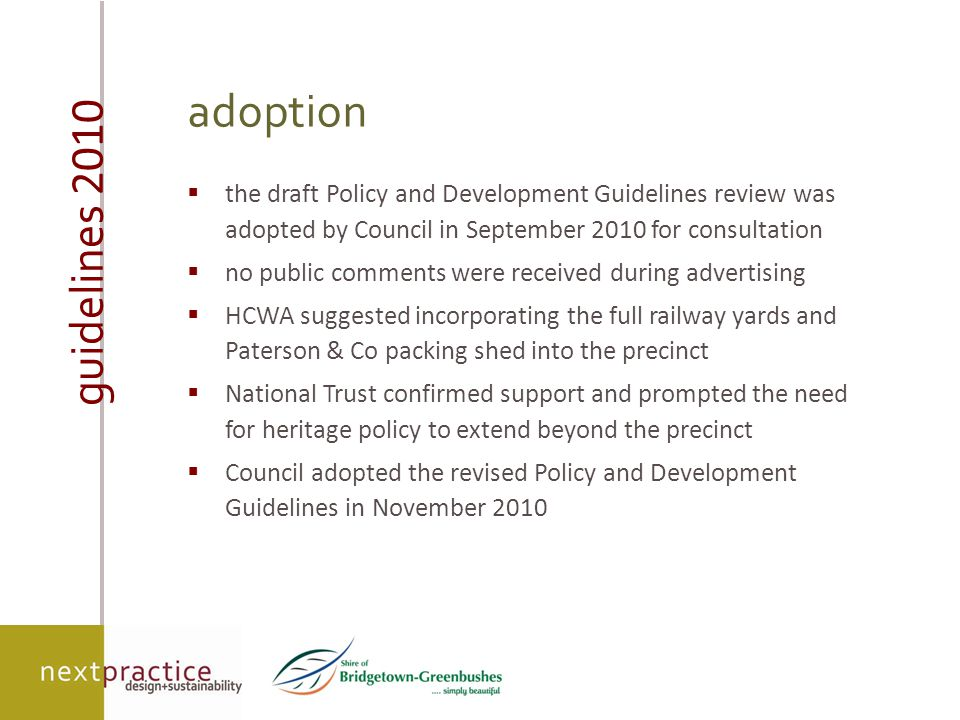 guidelines 2010 adoption  the draft Policy and Development Guidelines review was adopted by Council in September 2010 for consultation  no public comments were received during advertising  HCWA suggested incorporating the full railway yards and Paterson & Co packing shed into the precinct  National Trust confirmed support and prompted the need for heritage policy to extend beyond the precinct  Council adopted the revised Policy and Development Guidelines in November 2010