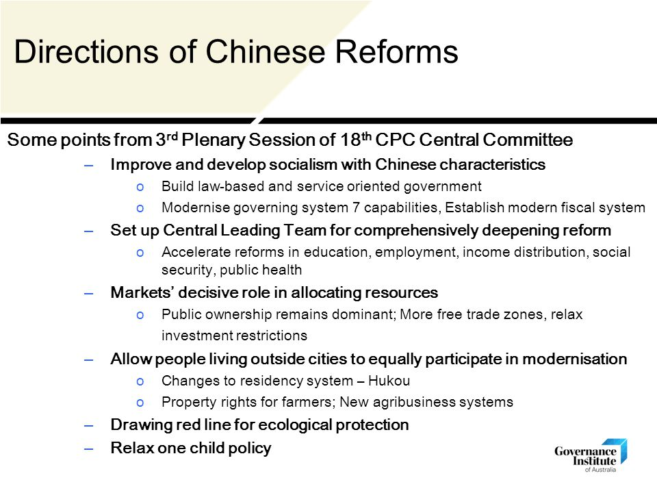 Directions of Chinese Reforms Some points from 3 rd Plenary Session of 18 th CPC Central Committee – Improve and develop socialism with Chinese characteristics oBuild law-based and service oriented government oModernise governing system 7 capabilities, Establish modern fiscal system – Set up Central Leading Team for comprehensively deepening reform oAccelerate reforms in education, employment, income distribution, social security, public health – Markets' decisive role in allocating resources oPublic ownership remains dominant; More free trade zones, relax investment restrictions – Allow people living outside cities to equally participate in modernisation oChanges to residency system – Hukou oProperty rights for farmers; New agribusiness systems – Drawing red line for ecological protection – Relax one child policy