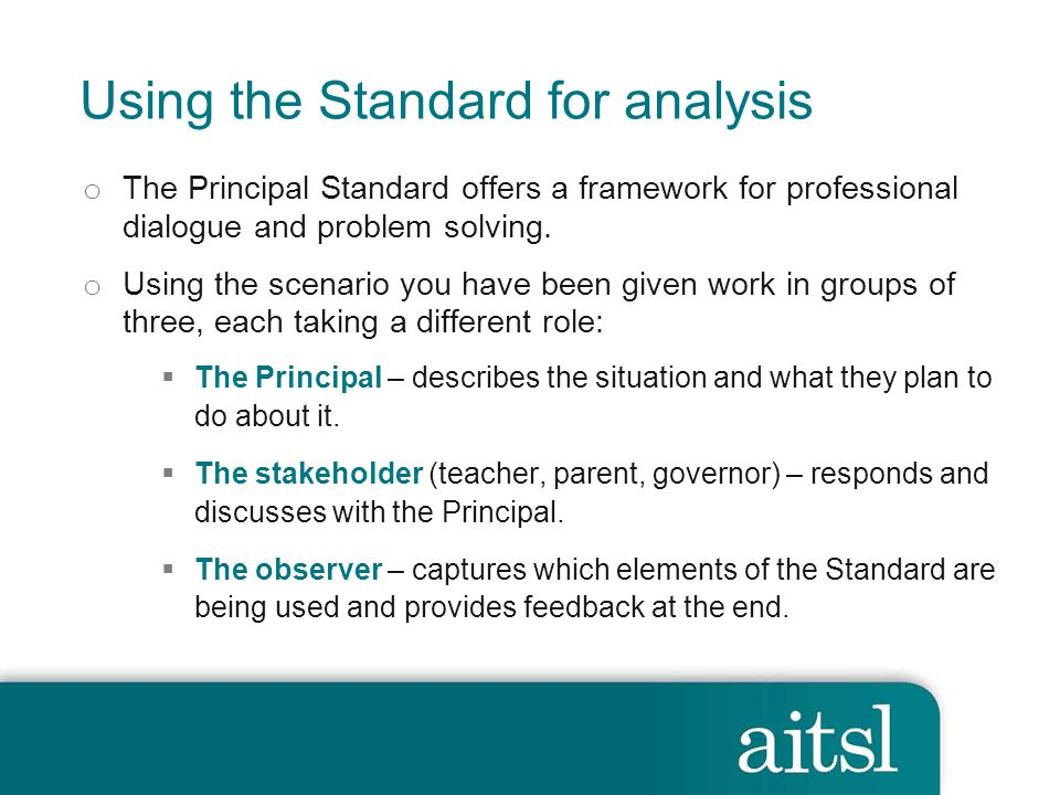 Using the Standard for analysis o The Principal Standard offers a framework for professional dialogue and problem solving.