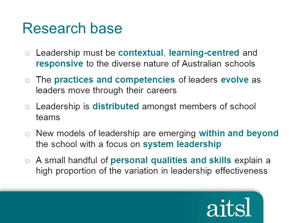 Research base o Leadership must be contextual, learning-centred and responsive to the diverse nature of Australian schools o The practices and competencies of leaders evolve as leaders move through their careers o Leadership is distributed amongst members of school teams o New models of leadership are emerging within and beyond the school with a focus on system leadership o A small handful of personal qualities and skills explain a high proportion of the variation in leadership effectiveness