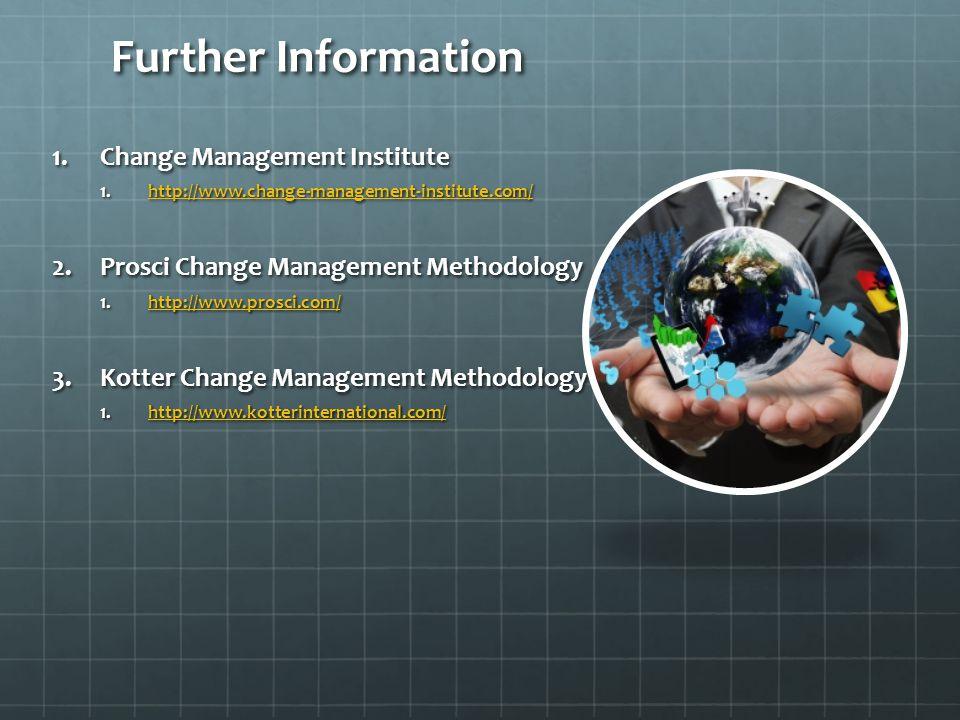 Further Information 1.Change Management Institute 1.http://www.change-management-institute.com/http://www.change-management-institute.com/ 2.Prosci Change Management Methodology 1.http://www.prosci.com/http://www.prosci.com/ 3.Kotter Change Management Methodology 1.http://www.kotterinternational.com/http://www.kotterinternational.com/