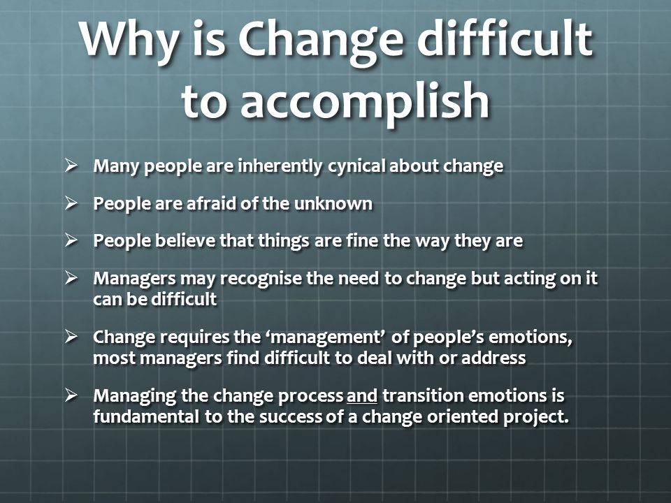 Why is Change difficult to accomplish  Many people are inherently cynical about change  People are afraid of the unknown  People believe that things are fine the way they are  Managers may recognise the need to change but acting on it can be difficult  Change requires the 'management' of people's emotions, most managers find difficult to deal with or address  Managing the change process and transition emotions is fundamental to the success of a change oriented project.