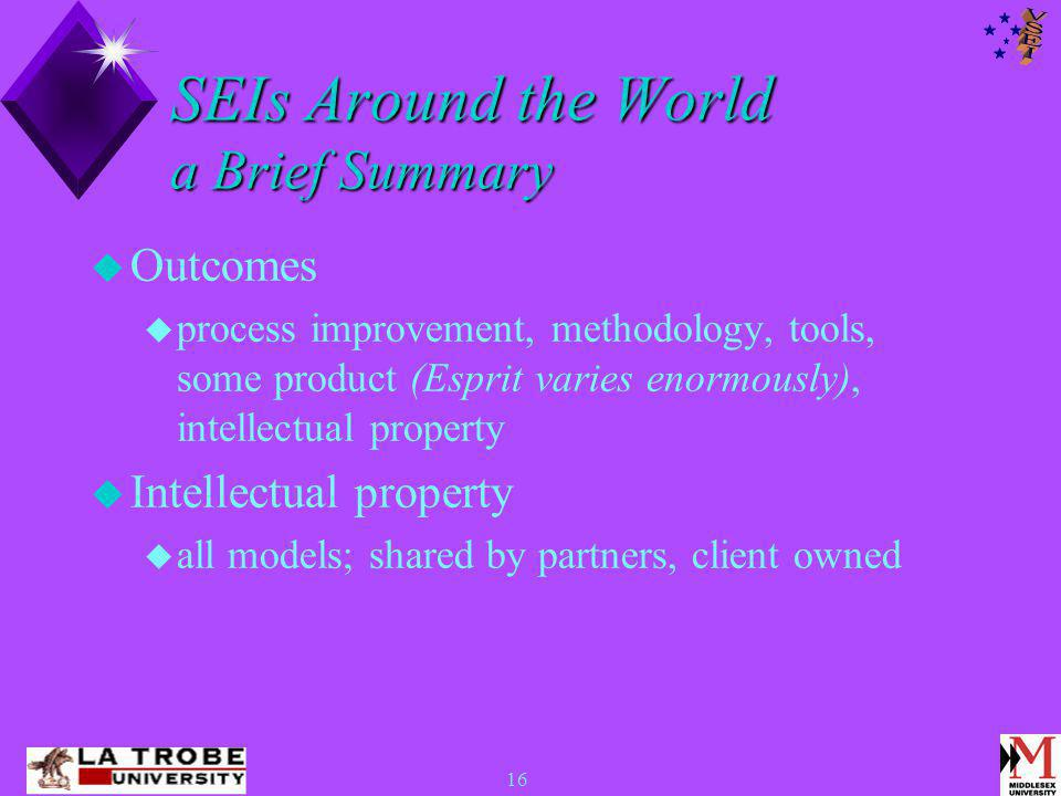 16 SEIs Around the World a Brief Summary  Outcomes  process improvement, methodology, tools, some product (Esprit varies enormously), intellectual property  Intellectual property  all models; shared by partners, client owned