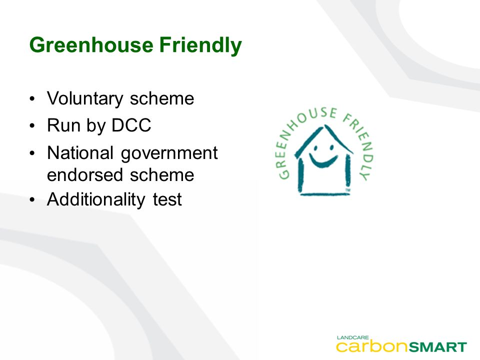 Greenhouse Friendly Voluntary scheme Run by DCC National government endorsed scheme Additionality test