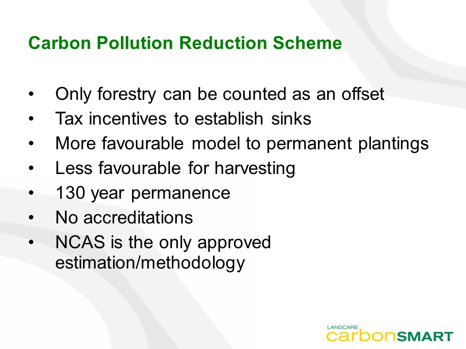Carbon Pollution Reduction Scheme Only forestry can be counted as an offset Tax incentives to establish sinks More favourable model to permanent plantings Less favourable for harvesting 130 year permanence No accreditations NCAS is the only approved estimation/methodology