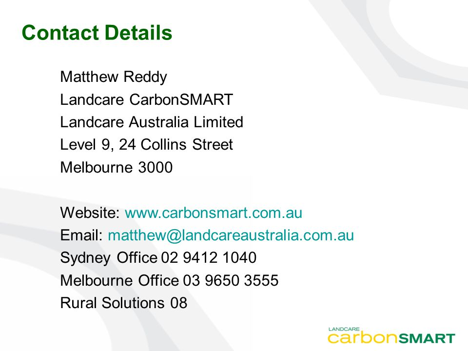 Contact Details Matthew Reddy Landcare CarbonSMART Landcare Australia Limited Level 9, 24 Collins Street Melbourne 3000 Website: www.carbonsmart.com.a