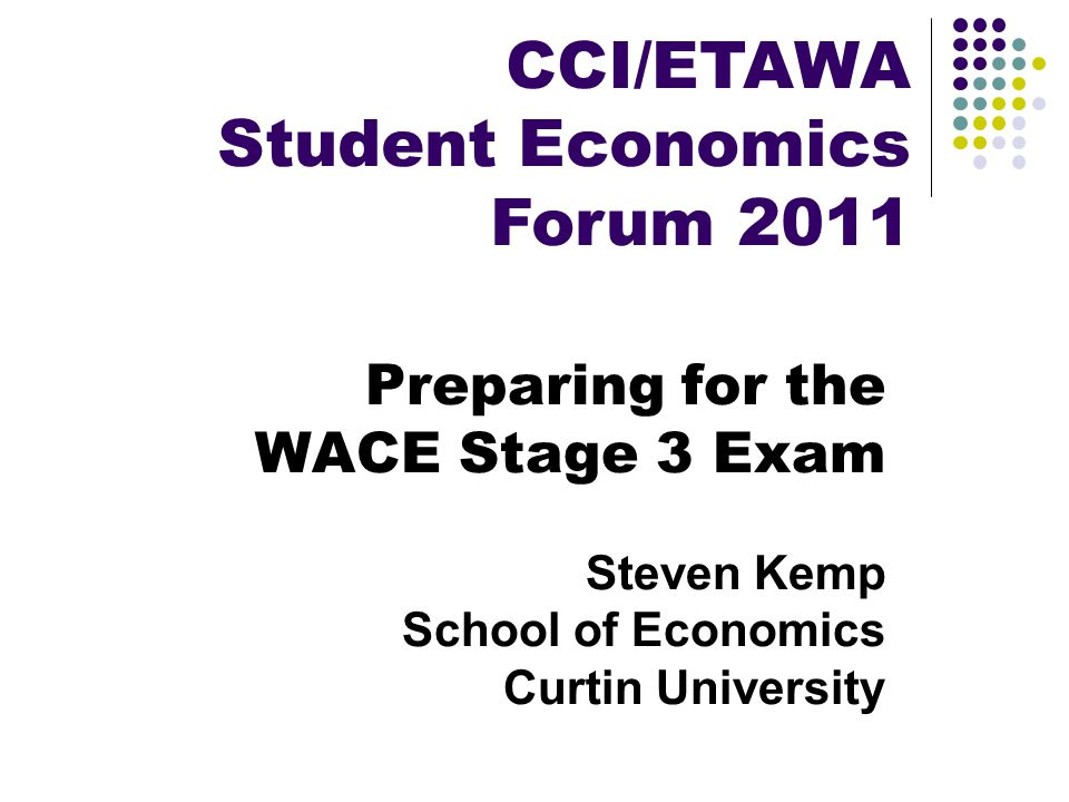 Preparing for the WACE Stage 3 Exam Steven Kemp School of Economics Curtin University CCI/ETAWA Student Economics Forum 2011
