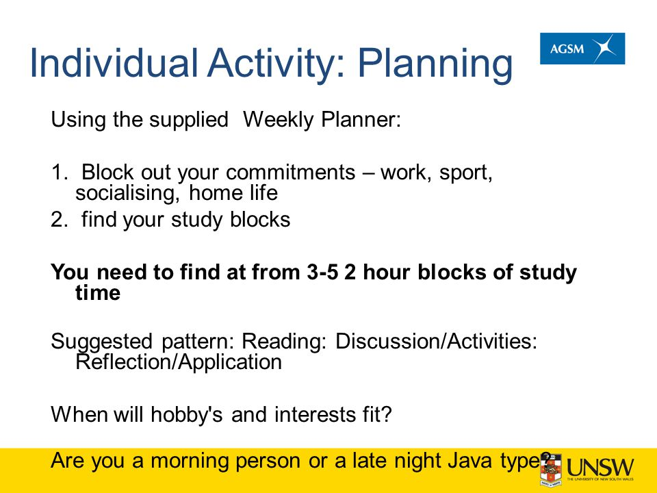 Individual Activity: Planning Using the supplied Weekly Planner: 1. Block out your commitments – work, sport, socialising, home life 2. find your stud