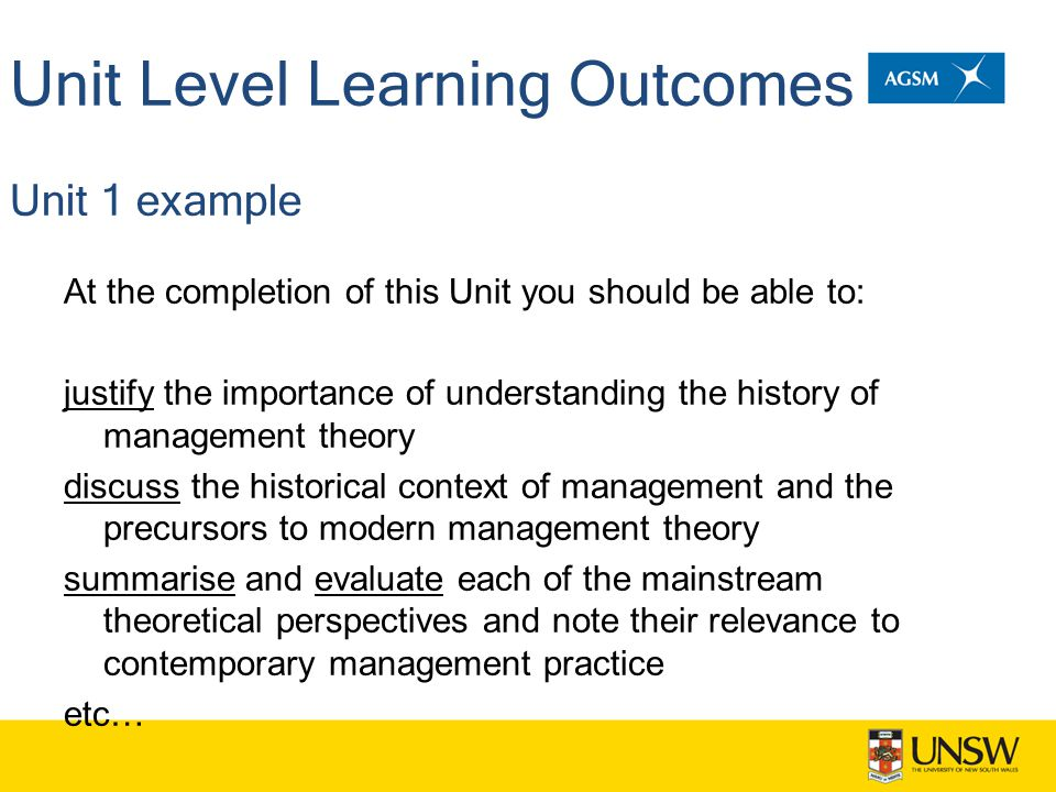 Unit Level Learning Outcomes Unit 1 example At the completion of this Unit you should be able to: justify the importance of understanding the history of management theory discuss the historical context of management and the precursors to modern management theory summarise and evaluate each of the mainstream theoretical perspectives and note their relevance to contemporary management practice etc…
