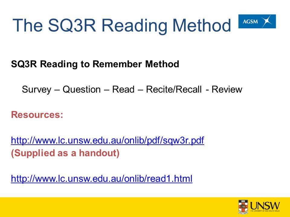 The SQ3R Reading Method SQ3R Reading to Remember Method Survey – Question – Read – Recite/Recall - Review Resources: http://www.lc.unsw.edu.au/onlib/pdf/sqw3r.pdf (Supplied as a handout) http://www.lc.unsw.edu.au/onlib/read1.html