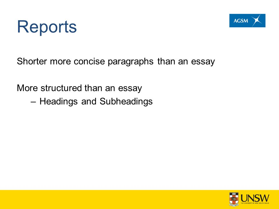 Reports Shorter more concise paragraphs than an essay More structured than an essay –Headings and Subheadings