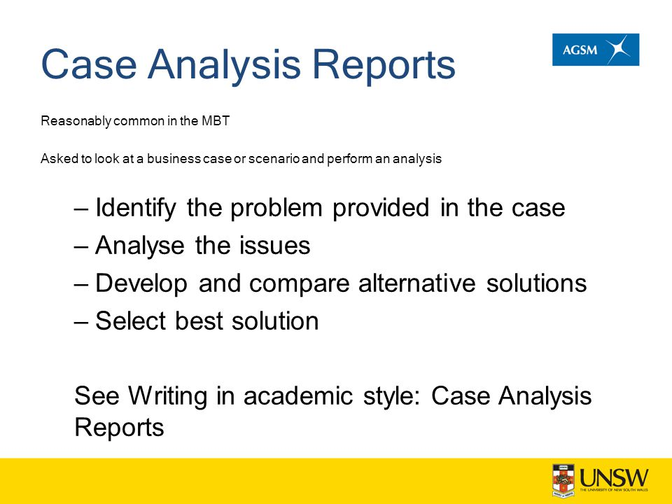 Case Analysis Reports Reasonably common in the MBT Asked to look at a business case or scenario and perform an analysis –Identify the problem provided in the case –Analyse the issues –Develop and compare alternative solutions –Select best solution See Writing in academic style: Case Analysis Reports