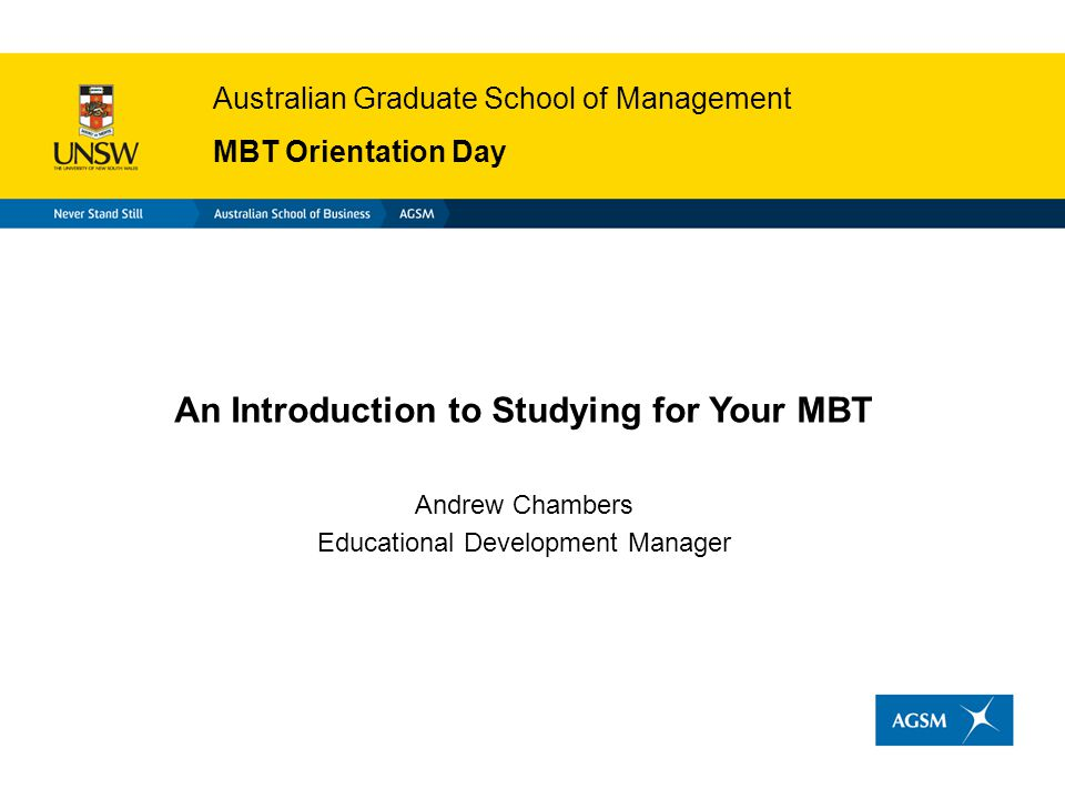 Australian Graduate School of Management MBT Orientation Day An Introduction to Studying for Your MBT Andrew Chambers Educational Development Manager