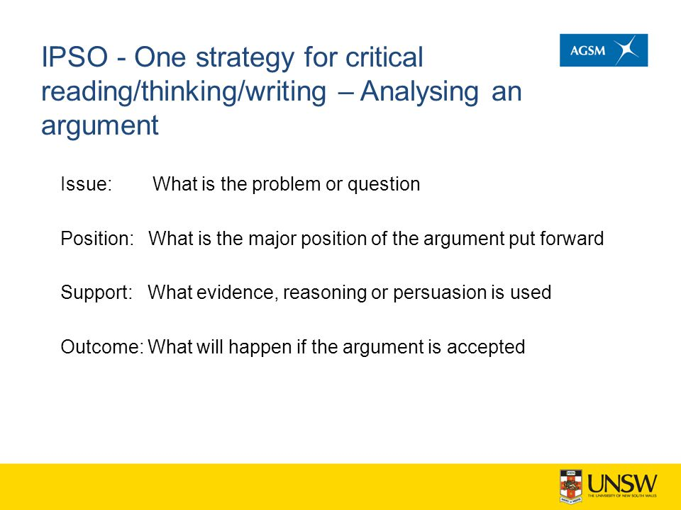 IPSO - One strategy for critical reading/thinking/writing – Analysing an argument Issue: What is the problem or question Position: What is the major p