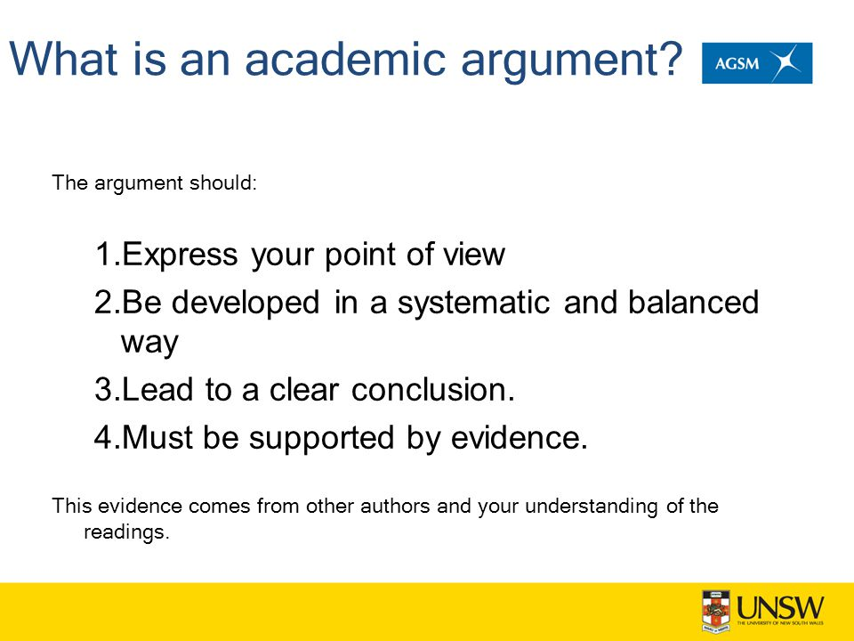 What is an academic argument? The argument should: 1.Express your point of view 2.Be developed in a systematic and balanced way 3.Lead to a clear conc