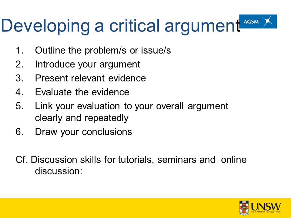 Developing a critical argument 1.Outline the problem/s or issue/s 2.Introduce your argument 3.Present relevant evidence 4.Evaluate the evidence 5.Link your evaluation to your overall argument clearly and repeatedly 6.Draw your conclusions Cf.