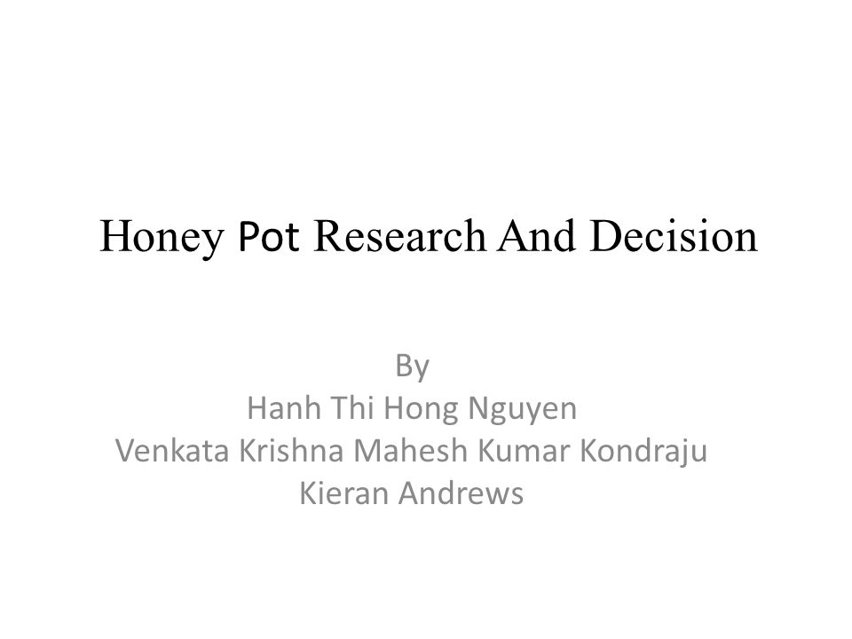 Honey Pot Research And Decision By Hanh Thi Hong Nguyen Venkata Krishna Mahesh Kumar Kondraju Kieran Andrews