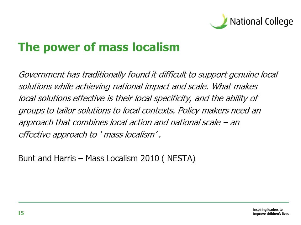 15 The power of mass localism Government has traditionally found it difficult to support genuine local solutions while achieving national impact and scale.
