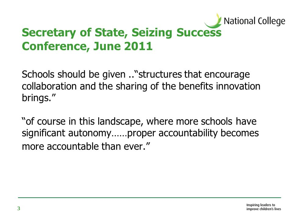 3 Secretary of State, Seizing Success Conference, June 2011 Schools should be given.. structures that encourage collaboration and the sharing of the benefits innovation brings. of course in this landscape, where more schools have significant autonomy……proper accountability becomes more accountable than ever.