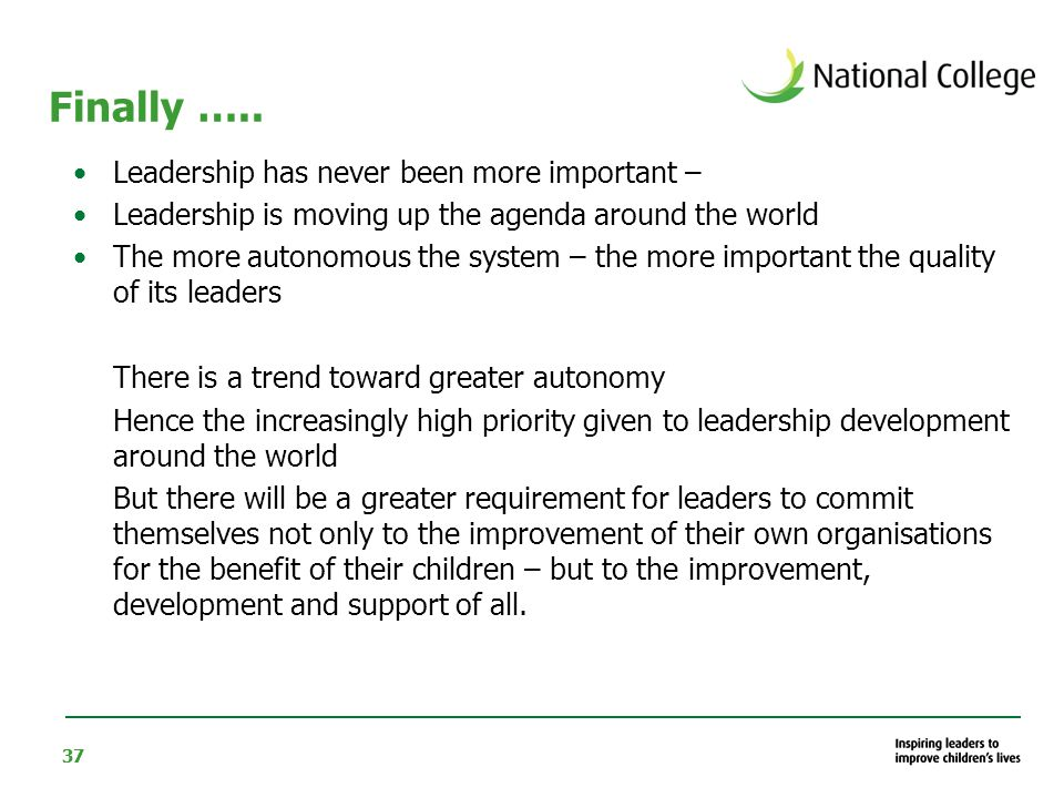 37 Finally ….. Leadership has never been more important – Leadership is moving up the agenda around the world The more autonomous the system – the mor