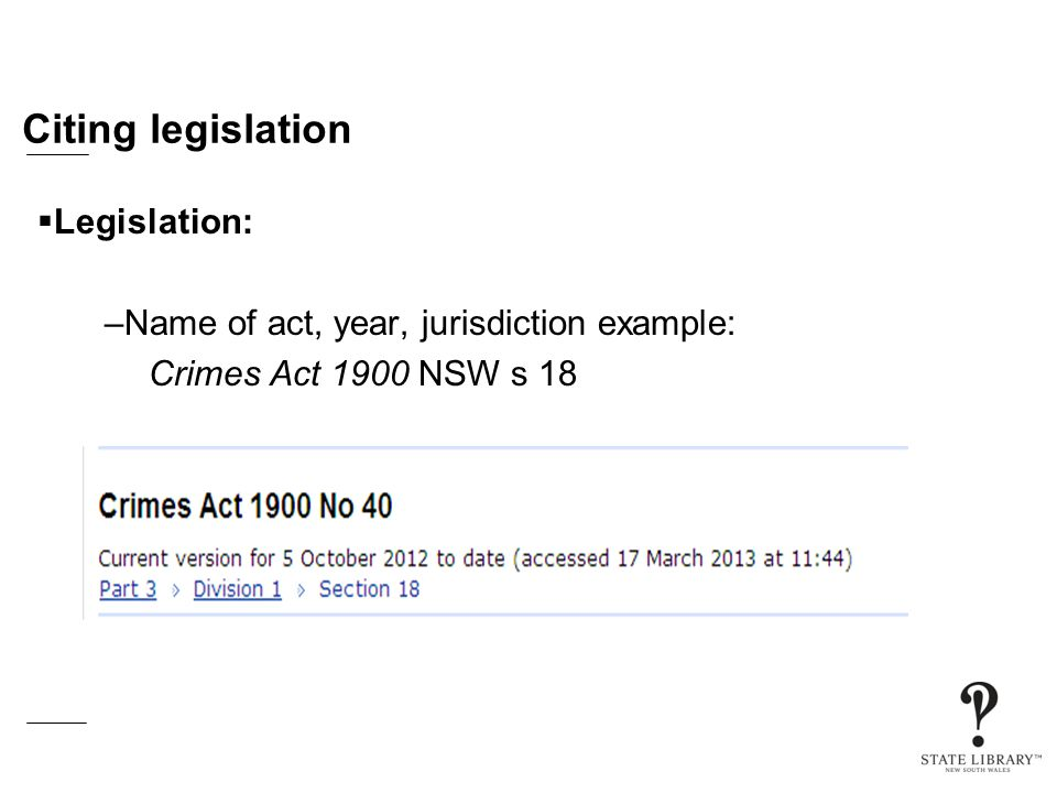Citing legislation  Legislation: –Name of act, year, jurisdiction example: Crimes Act 1900 NSW s 18