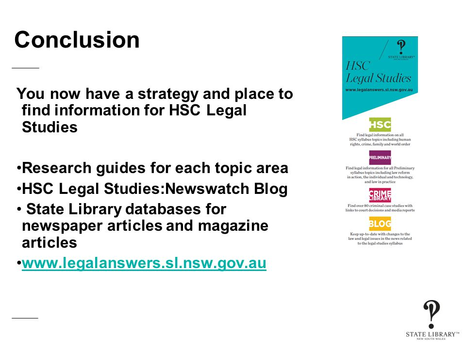 Conclusion You now have a strategy and place to find information for HSC Legal Studies Research guides for each topic area HSC Legal Studies:Newswatch Blog State Library databases for newspaper articles and magazine articles www.legalanswers.sl.nsw.gov.au
