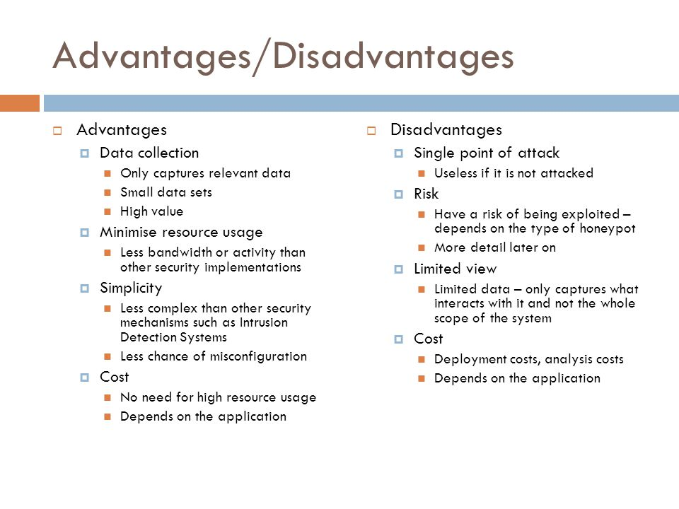 Advantages/Disadvantages  Advantages  Data collection Only captures relevant data Small data sets High value  Minimise resource usage Less bandwidth or activity than other security implementations  Simplicity Less complex than other security mechanisms such as Intrusion Detection Systems Less chance of misconfiguration  Cost No need for high resource usage Depends on the application  Disadvantages  Single point of attack Useless if it is not attacked  Risk Have a risk of being exploited – depends on the type of honeypot More detail later on  Limited view Limited data – only captures what interacts with it and not the whole scope of the system  Cost Deployment costs, analysis costs Depends on the application