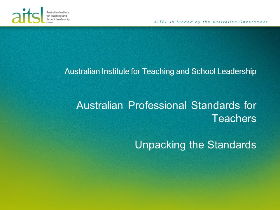 Australian Institute for Teaching and School Leadership Australian Professional Standards for Teachers Unpacking the Standards