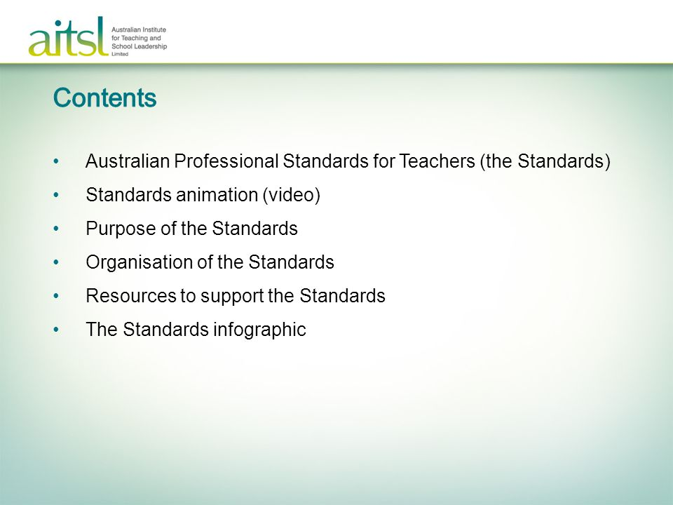 Australian Professional Standards for Teachers (the Standards) Standards animation (video) Purpose of the Standards Organisation of the Standards Resources to support the Standards The Standards infographic