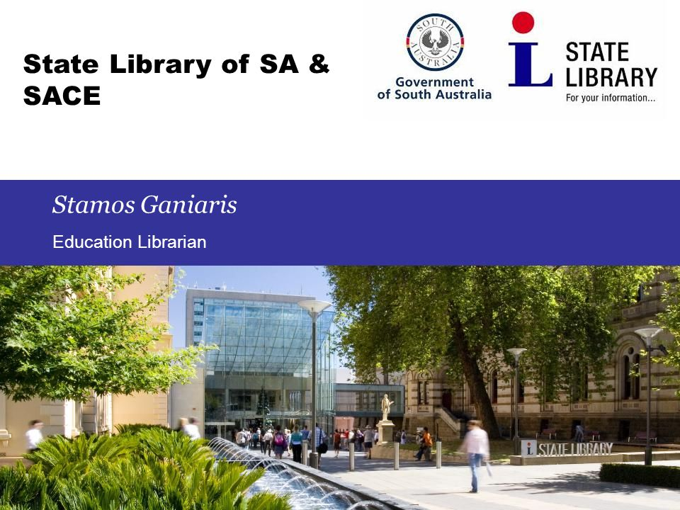 1 State Library of SA & SACE Stamos Ganiaris Education Librarian
