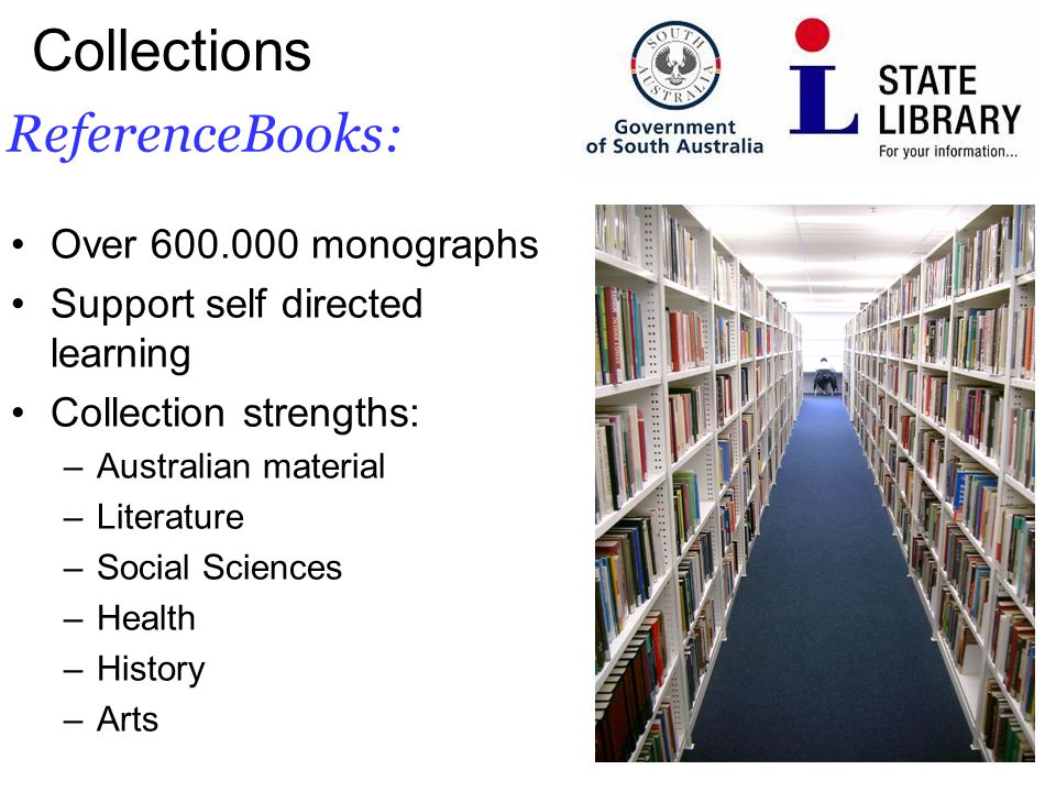 5 ReferenceBooks: Collections Over 600.000 monographs Support self directed learning Collection strengths: –Australian material –Literature –Social Sciences –Health –History –Arts