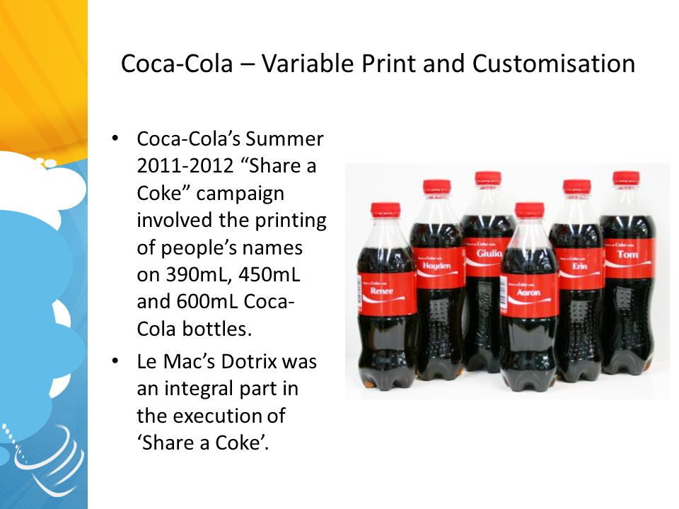 "Coca-Cola – Variable Print and Customisation Coca-Cola's Summer 2011-2012 ""Share a Coke"" campaign involved the printing of people's names on 390mL, 45"