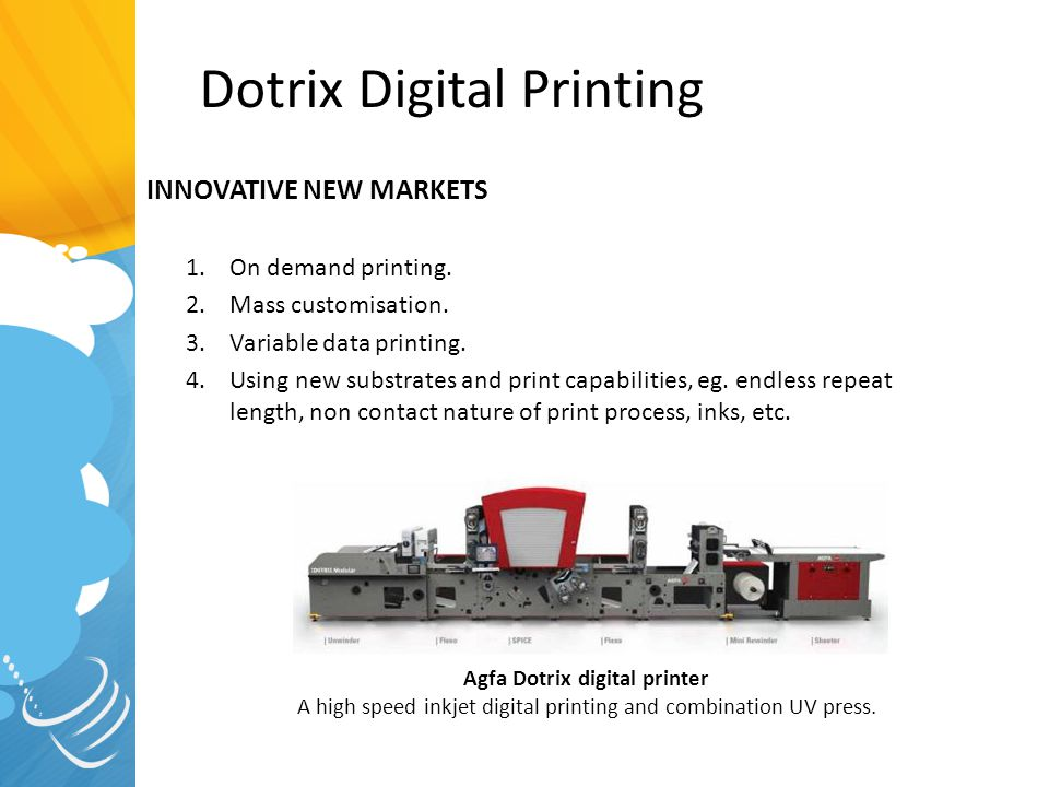 Dotrix Digital Printing INNOVATIVE NEW MARKETS 1.On demand printing. 2.Mass customisation. 3.Variable data printing. 4.Using new substrates and print