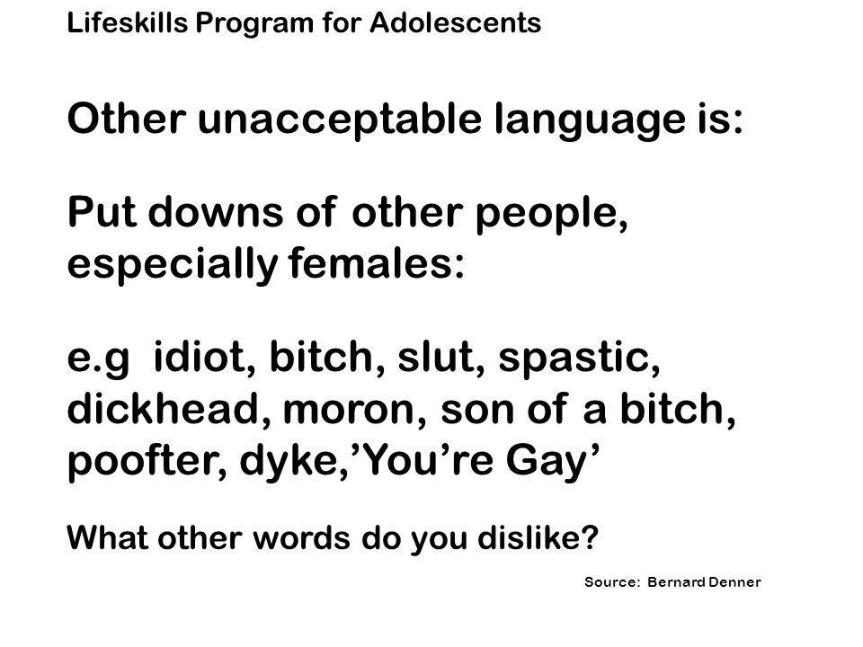 Lifeskills Program for Adolescents Other unacceptable language is: Put downs of other people, especially females: e.gidiot, bitch, slut, spastic, dickhead, moron, son of a bitch, poofter, dyke,'You're Gay' What other words do you dislike.