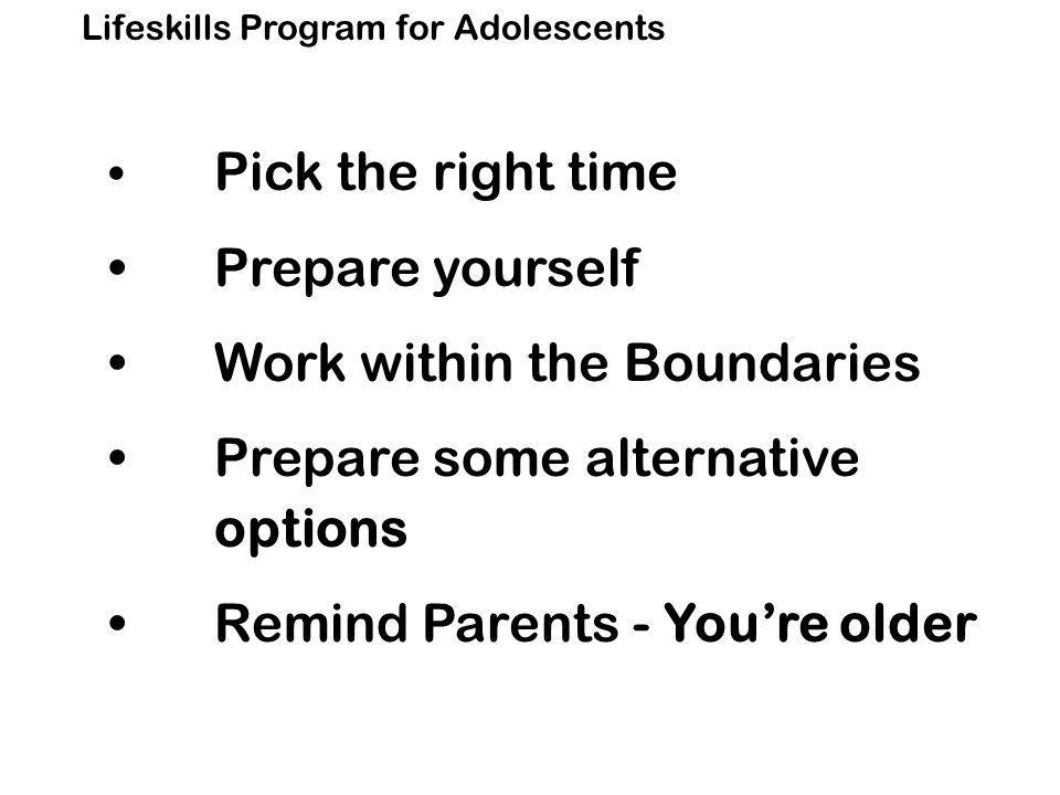 Lifeskills Program for Adolescents Pick the right time Prepare yourself Work within the Boundaries Prepare some alternative options Remind Parents - You're older