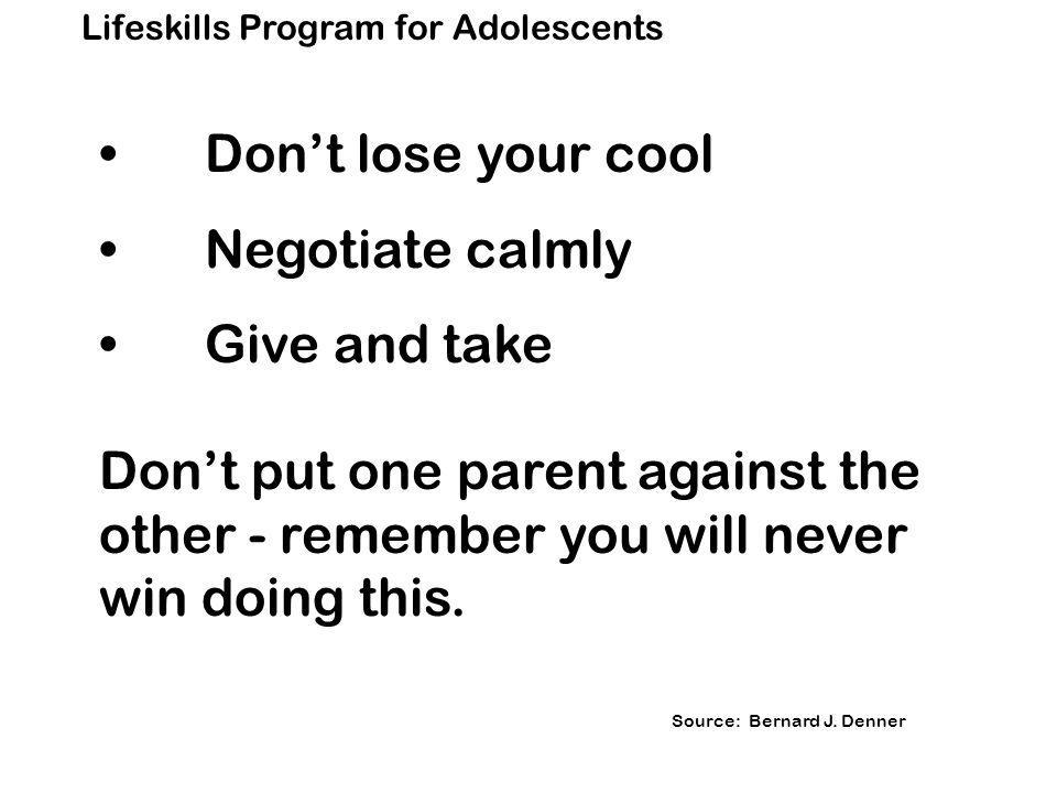 Lifeskills Program for Adolescents Don't lose your cool Negotiate calmly Give and take Don't put one parent against the other - remember you will never win doing this.
