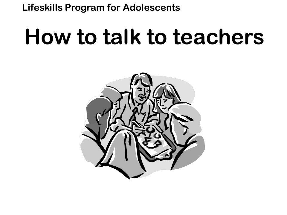 Lifeskills Program for Adolescents How to talk to teachers