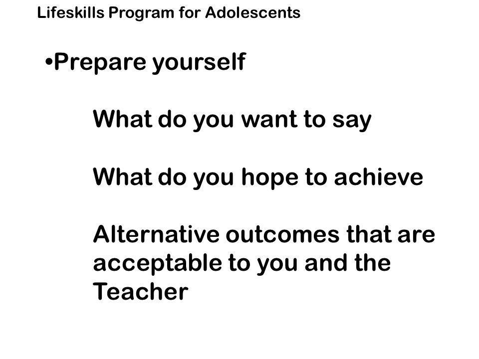 Lifeskills Program for Adolescents Prepare yourself What do you want to say What do you hope to achieve Alternative outcomes that are acceptable to you and the Teacher