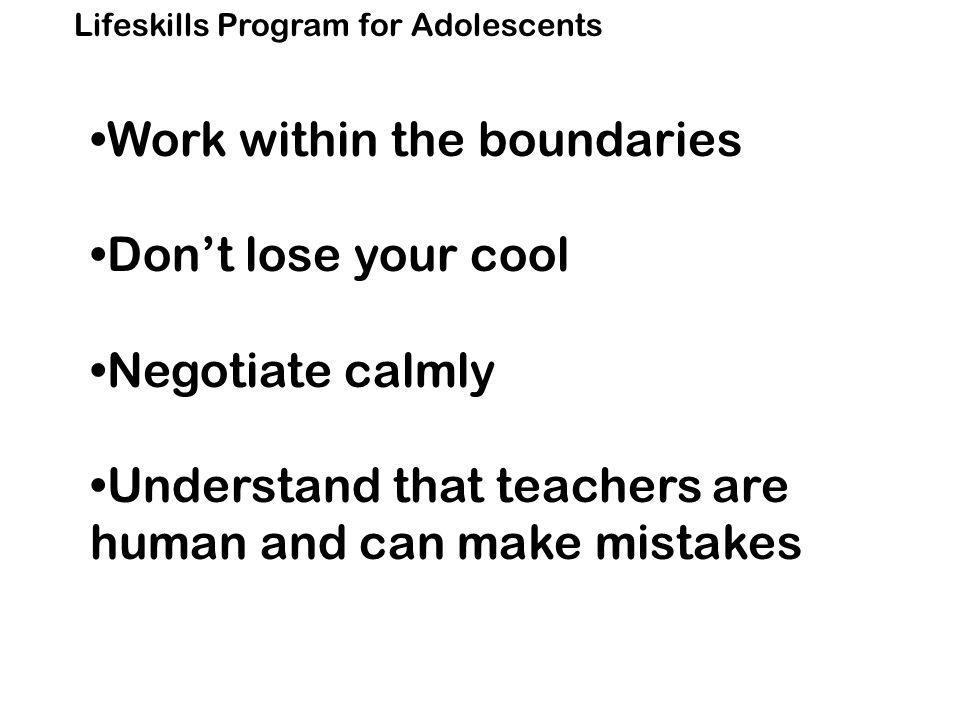 Lifeskills Program for Adolescents Work within the boundaries Don't lose your cool Negotiate calmly Understand that teachers are human and can make mistakes